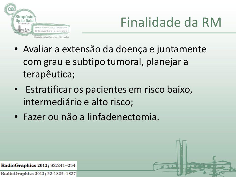 Finalidade da RM Avaliar a extensão da doença e juntamente com grau e subtipo tumoral, planejar a terapêutica;