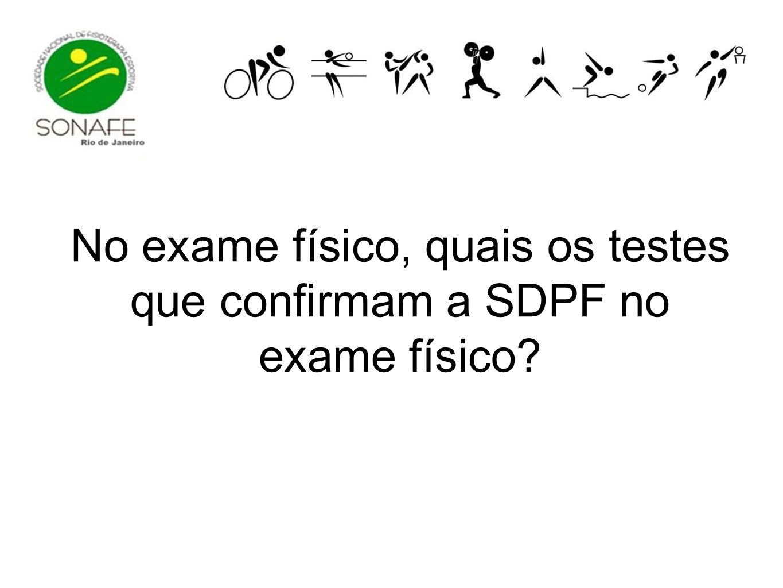 No exame físico, quais os testes que confirmam a SDPF no exame físico