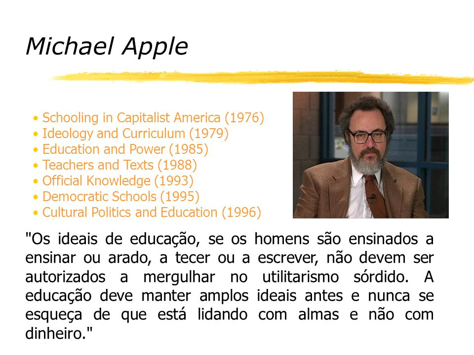 Michael Apple Schooling in Capitalist America (1976) Ideology and Curriculum (1979) Education and Power (1985)