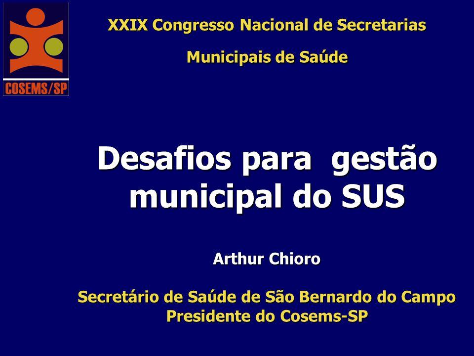 XXIX Congresso Nacional de Secretarias Municipais de Saúde Desafios para gestão municipal do SUS Arthur Chioro Secretário de Saúde de São Bernardo do Campo Presidente do Cosems-SP