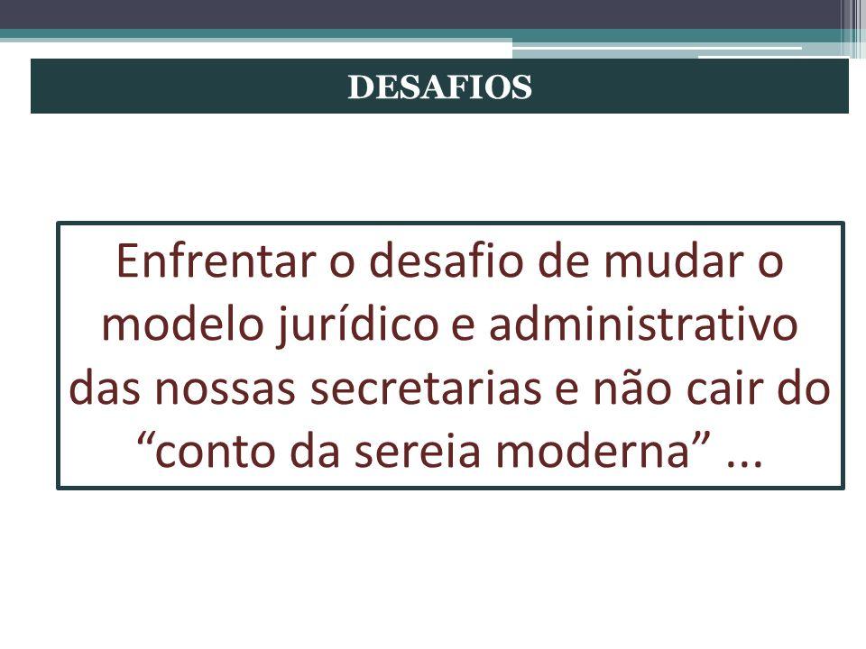 DESAFIOS Enfrentar o desafio de mudar o modelo jurídico e administrativo das nossas secretarias e não cair do conto da sereia moderna ...