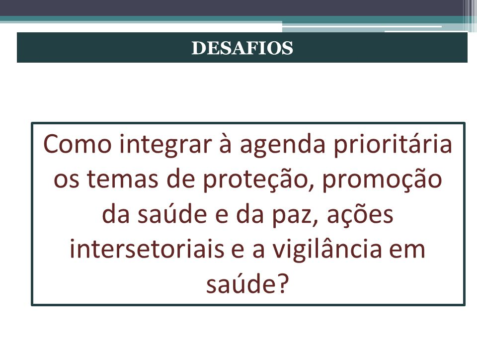 DESAFIOS Como integrar à agenda prioritária os temas de proteção, promoção da saúde e da paz, ações intersetoriais e a vigilância em saúde