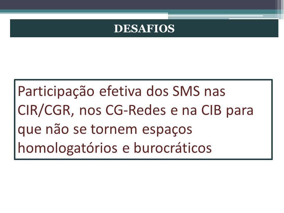 DESAFIOS Participação efetiva dos SMS nas CIR/CGR, nos CG-Redes e na CIB para que não se tornem espaços homologatórios e burocráticos.