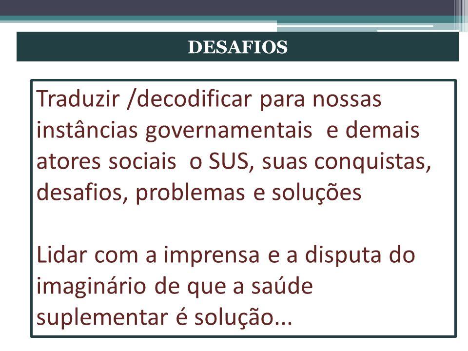 DESAFIOS Traduzir /decodificar para nossas instâncias governamentais e demais atores sociais o SUS, suas conquistas, desafios, problemas e soluções.