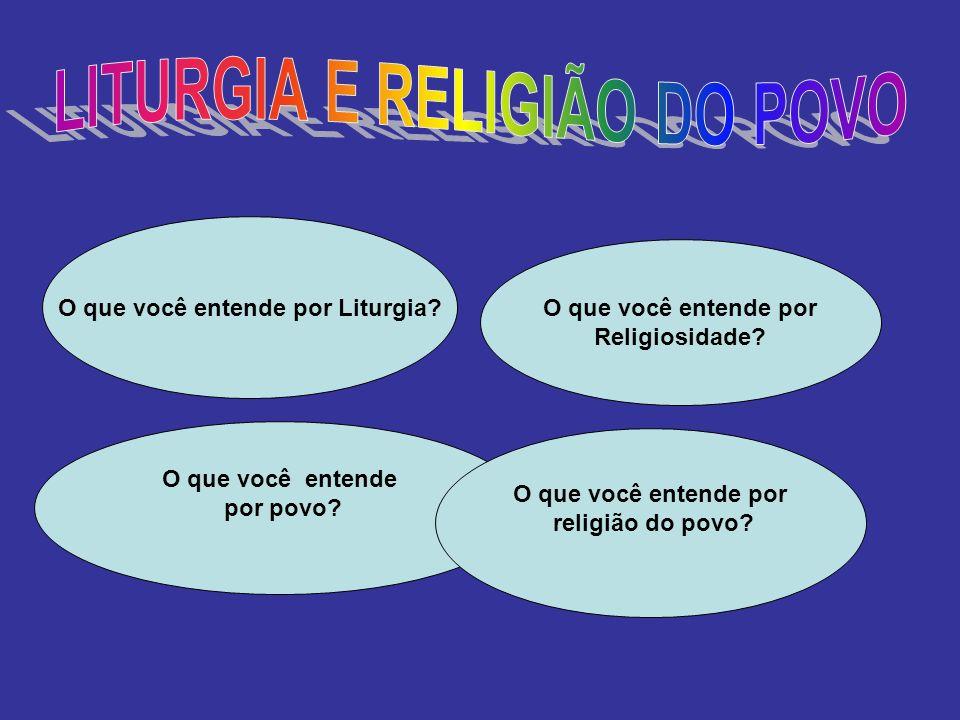 LITURGIA E RELIGIÃO DO POVO O que você entende por Liturgia