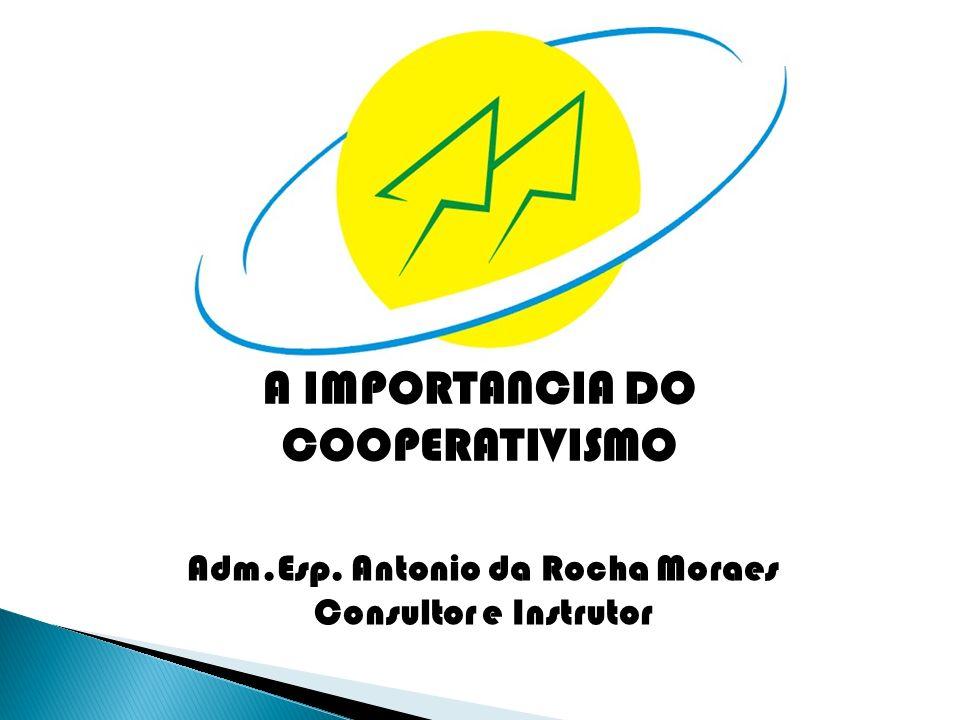 A IMPORTANCIA DO COOPERATIVISMO Adm.Esp. Antonio da Rocha Moraes