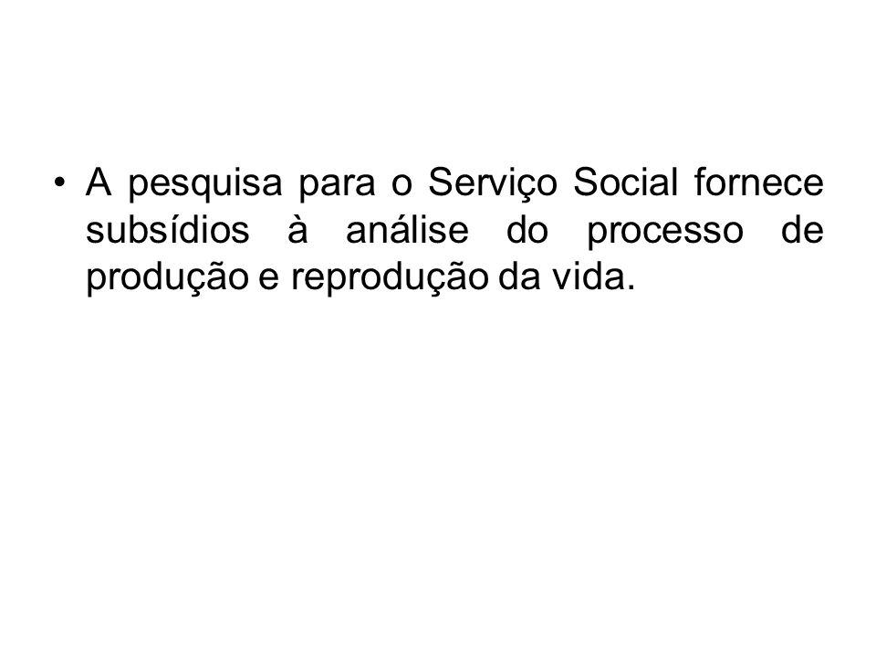 A pesquisa para o Serviço Social fornece subsídios à análise do processo de produção e reprodução da vida.