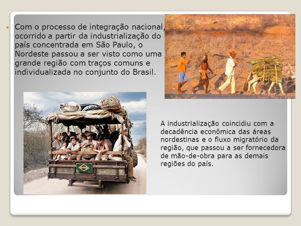 Com o processo de integração nacional, ocorrido a partir da industrialização do país concentrada em São Paulo, o Nordeste passou a ser visto como uma grande região com traços comuns e individualizada no conjunto do Brasil.