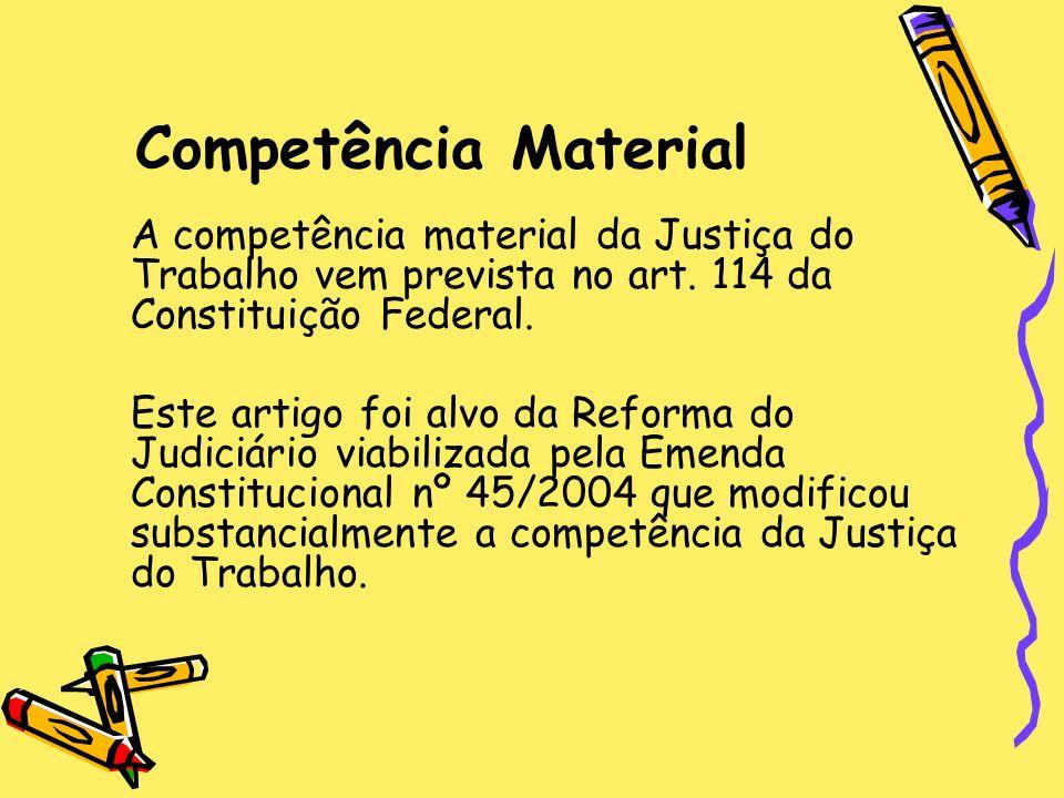 Competência Material A competência material da Justiça do Trabalho vem prevista no art. 114 da Constituição Federal.