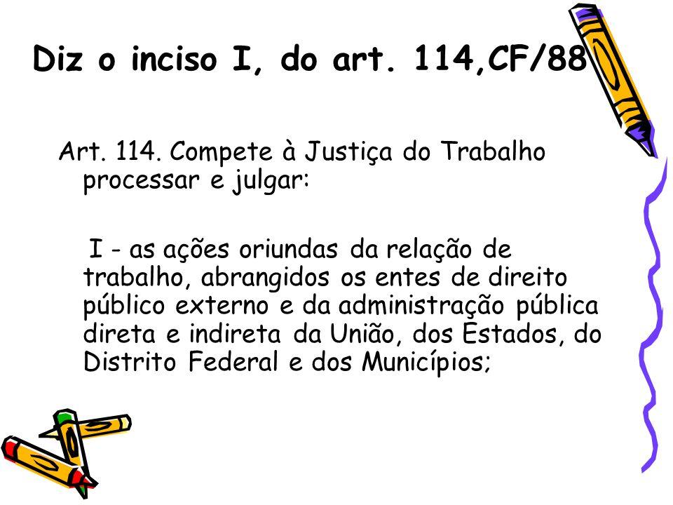 Diz o inciso I, do art. 114,CF/88 Art. 114. Compete à Justiça do Trabalho processar e julgar: