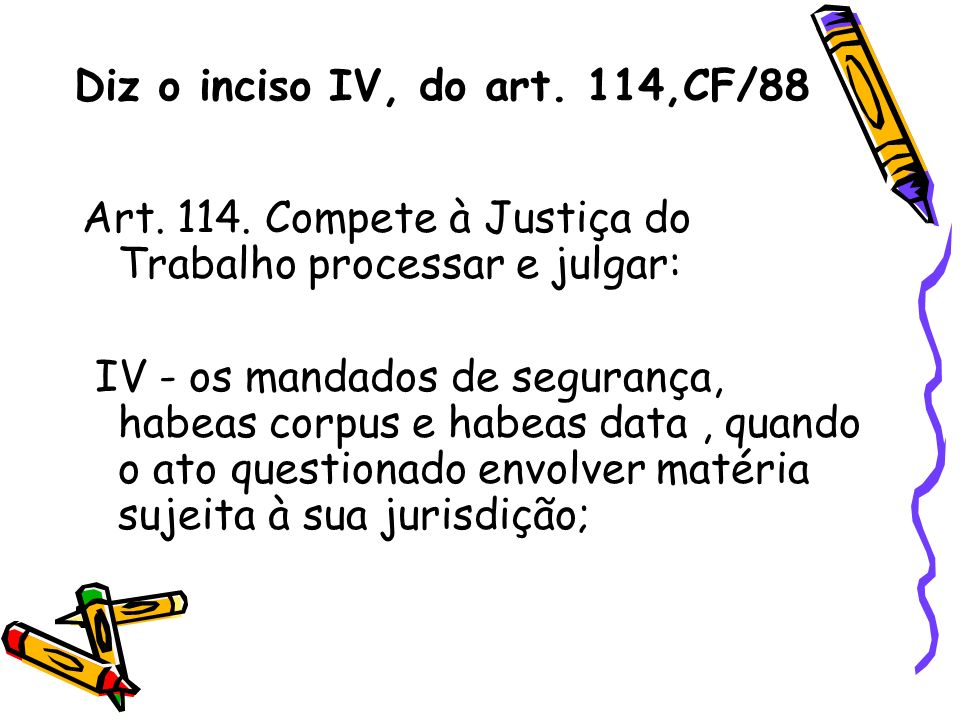 Diz o inciso IV, do art. 114,CF/88