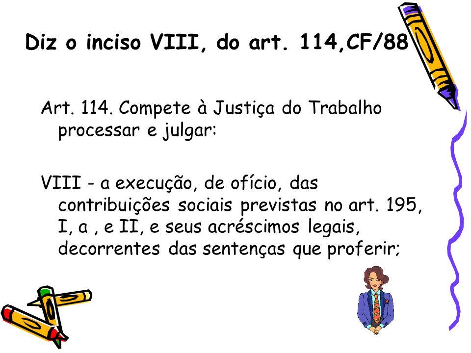 Diz o inciso VIII, do art. 114,CF/88