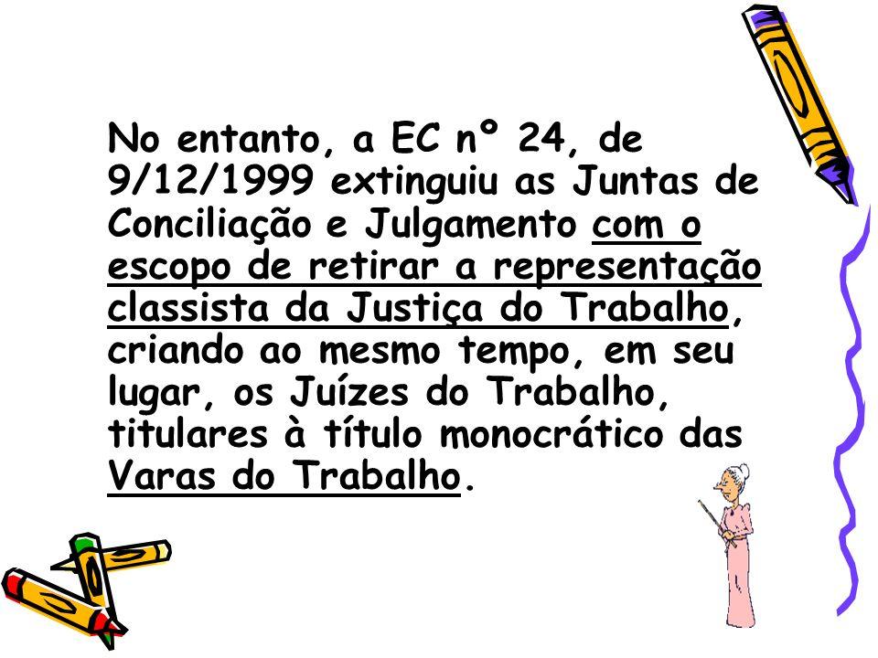 No entanto, a EC nº 24, de 9/12/1999 extinguiu as Juntas de Conciliação e Julgamento com o escopo de retirar a representação classista da Justiça do Trabalho, criando ao mesmo tempo, em seu lugar, os Juízes do Trabalho, titulares à título monocrático das Varas do Trabalho.