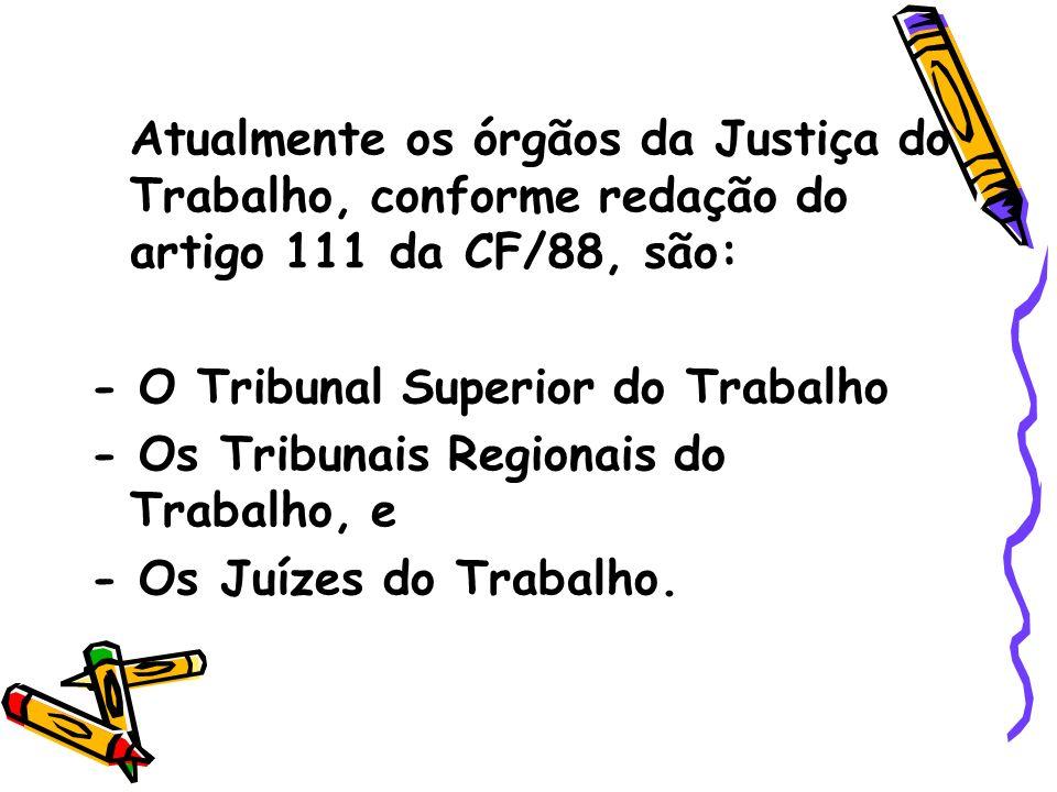 Atualmente os órgãos da Justiça do Trabalho, conforme redação do artigo 111 da CF/88, são: