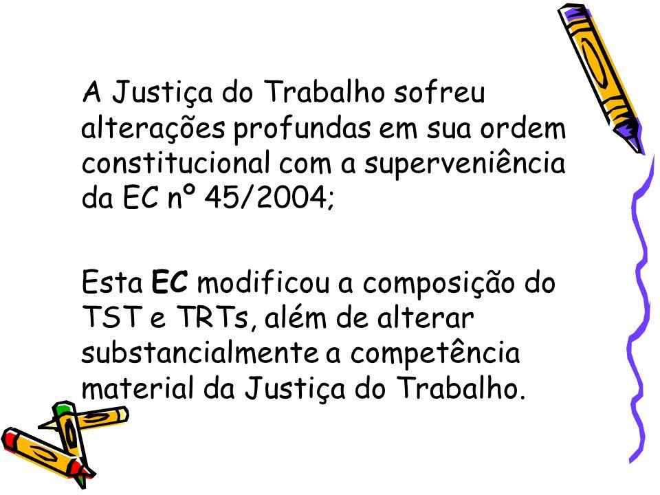 A Justiça do Trabalho sofreu alterações profundas em sua ordem constitucional com a superveniência da EC nº 45/2004;