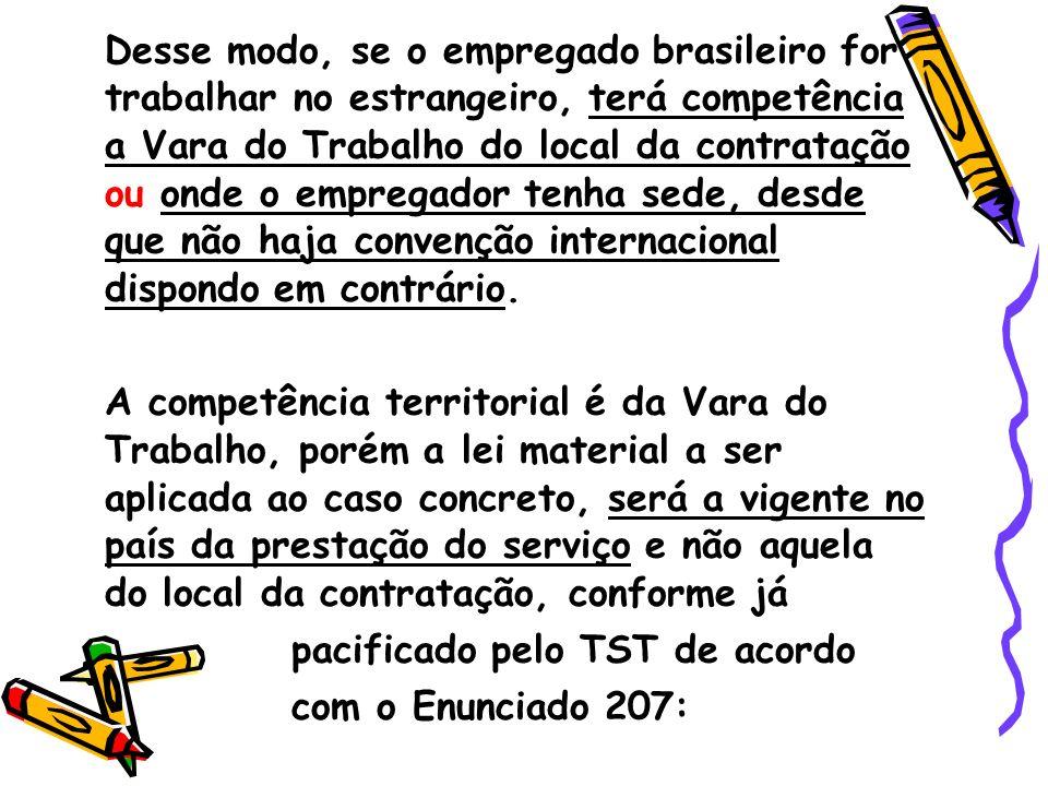 Desse modo, se o empregado brasileiro for trabalhar no estrangeiro, terá competência a Vara do Trabalho do local da contratação ou onde o empregador tenha sede, desde que não haja convenção internacional dispondo em contrário.