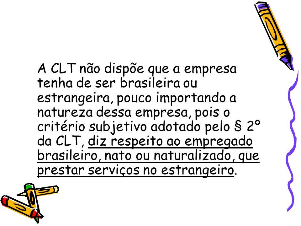 A CLT não dispõe que a empresa tenha de ser brasileira ou estrangeira, pouco importando a natureza dessa empresa, pois o critério subjetivo adotado pelo § 2º da CLT, diz respeito ao empregado brasileiro, nato ou naturalizado, que prestar serviços no estrangeiro.