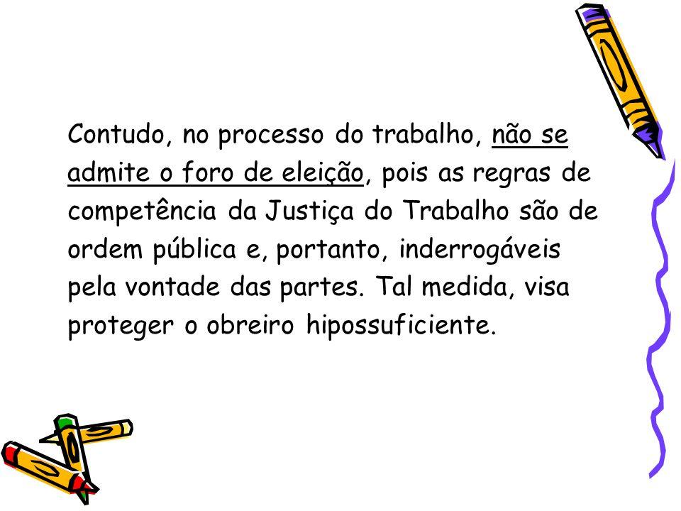 Contudo, no processo do trabalho, não se admite o foro de eleição, pois as regras de competência da Justiça do Trabalho são de ordem pública e, portanto, inderrogáveis pela vontade das partes.