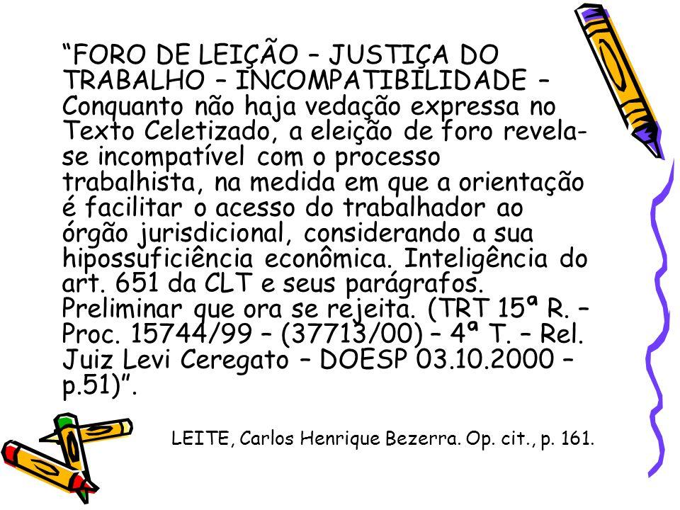 FORO DE LEIÇÃO – JUSTIÇA DO TRABALHO – INCOMPATIBILIDADE – Conquanto não haja vedação expressa no Texto Celetizado, a eleição de foro revela-se incompatível com o processo trabalhista, na medida em que a orientação é facilitar o acesso do trabalhador ao órgão jurisdicional, considerando a sua hipossuficiência econômica. Inteligência do art. 651 da CLT e seus parágrafos. Preliminar que ora se rejeita. (TRT 15ª R. – Proc. 15744/99 – (37713/00) – 4ª T. – Rel. Juiz Levi Ceregato – DOESP 03.10.2000 – p.51) .