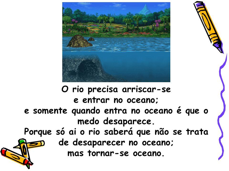 O rio precisa arriscar-se e entrar no oceano; e somente quando entra no oceano é que o medo desaparece.