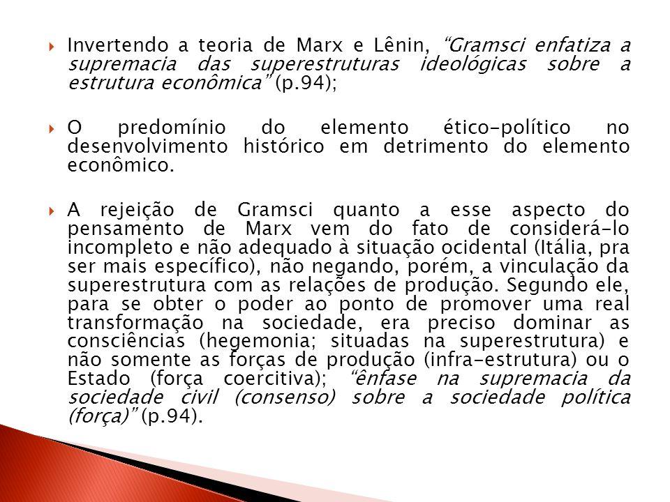 Invertendo a teoria de Marx e Lênin, Gramsci enfatiza a supremacia das superestruturas ideológicas sobre a estrutura econômica (p.94);