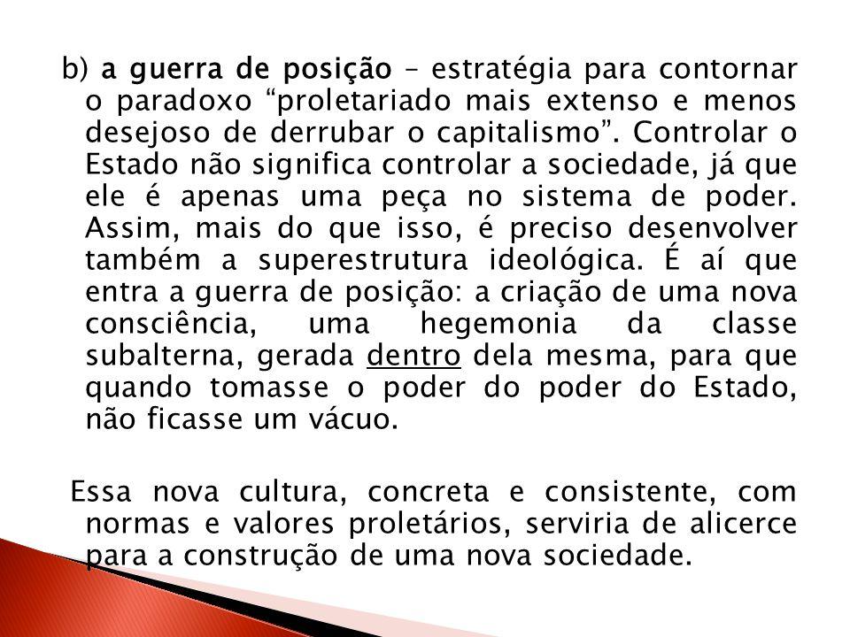 b) a guerra de posição – estratégia para contornar o paradoxo proletariado mais extenso e menos desejoso de derrubar o capitalismo . Controlar o Estado não significa controlar a sociedade, já que ele é apenas uma peça no sistema de poder. Assim, mais do que isso, é preciso desenvolver também a superestrutura ideológica. É aí que entra a guerra de posição: a criação de uma nova consciência, uma hegemonia da classe subalterna, gerada dentro dela mesma, para que quando tomasse o poder do poder do Estado, não ficasse um vácuo.