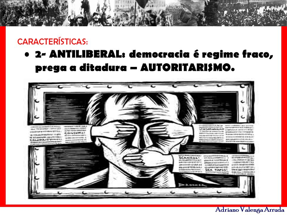 CARACTERÍSTICAS: 2- ANTILIBERAL: democracia é regime fraco, prega a ditadura – AUTORITARISMO.