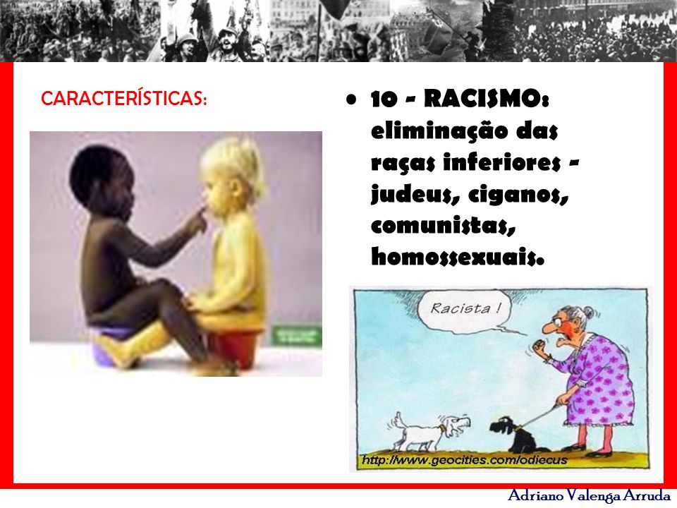 CARACTERÍSTICAS: 10 - RACISMO: eliminação das raças inferiores - judeus, ciganos, comunistas, homossexuais.
