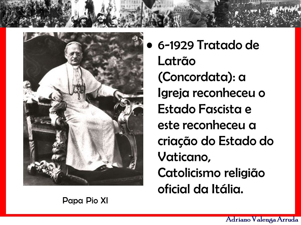 6-1929 Tratado de Latrão (Concordata): a Igreja reconheceu o Estado Fascista e este reconheceu a criação do Estado do Vaticano, Catolicismo religião oficial da Itália.