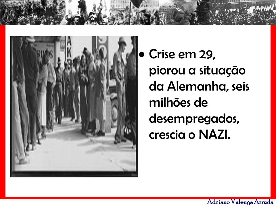 Crise em 29, piorou a situação da Alemanha, seis milhões de desempregados, crescia o NAZI.