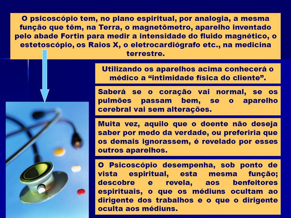 O psicoscópio tem, no plano espiritual, por analogia, a mesma função que têm, na Terra, o magnetômetro, aparelho inventado pelo abade Fortin para medir a intensidade do fluido magnético, o estetoscópio, os Raios X, o eletrocardiógrafo etc., na medicina terrestre.