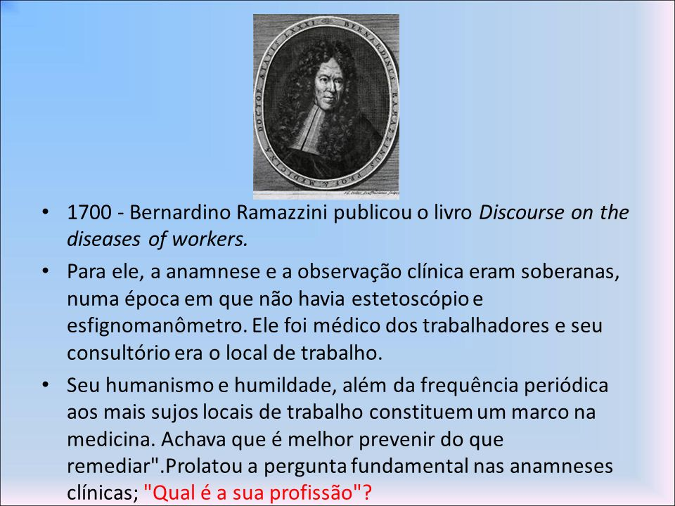 1700 - Bernardino Ramazzini publicou o livro Discourse on the diseases of workers.