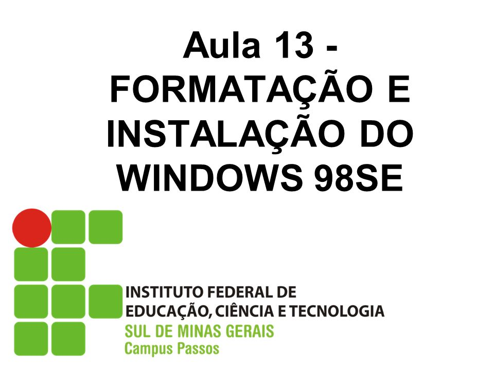 Aula 13 - FORMATAÇÃO E INSTALAÇÃO DO WINDOWS 98SE