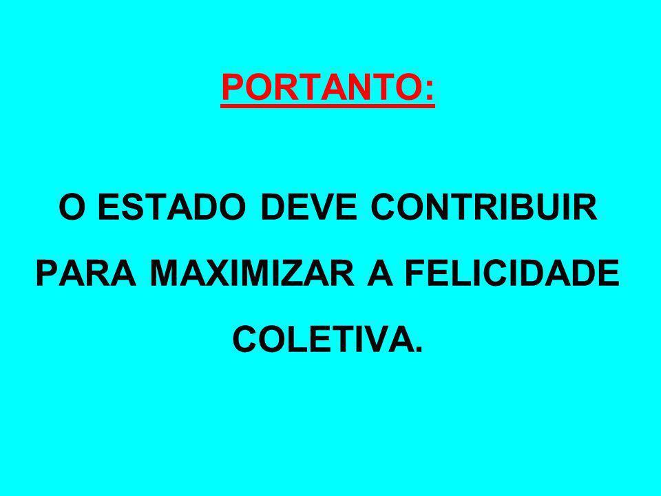 O ESTADO DEVE CONTRIBUIR PARA MAXIMIZAR A FELICIDADE COLETIVA.