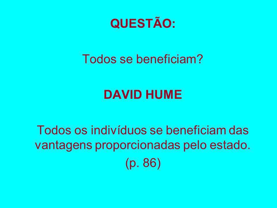 QUESTÃO: Todos se beneficiam DAVID HUME. Todos os indivíduos se beneficiam das vantagens proporcionadas pelo estado.