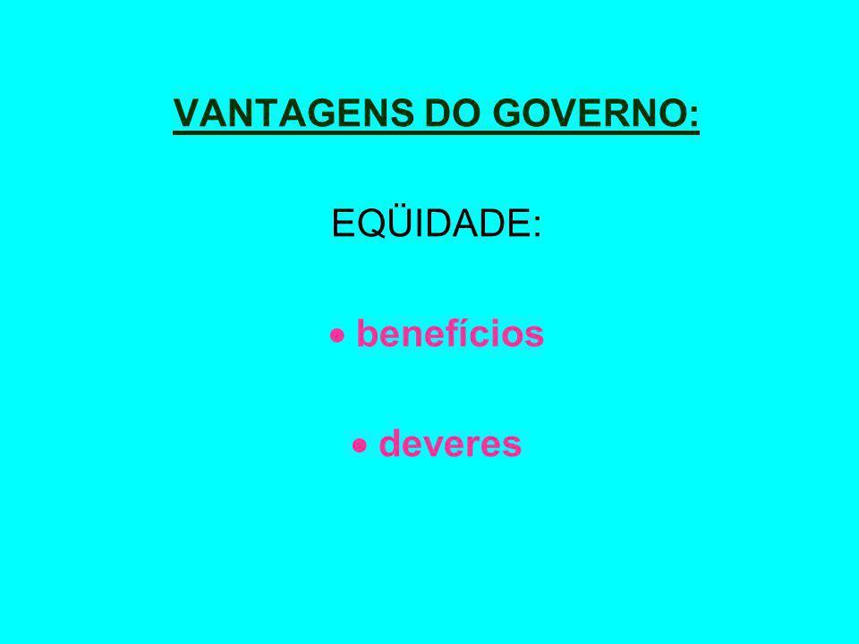 VANTAGENS DO GOVERNO: EQÜIDADE:  benefícios  deveres