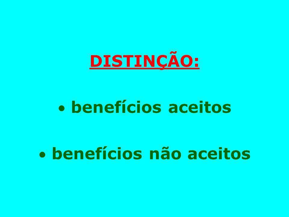 DISTINÇÃO:  benefícios aceitos  benefícios não aceitos