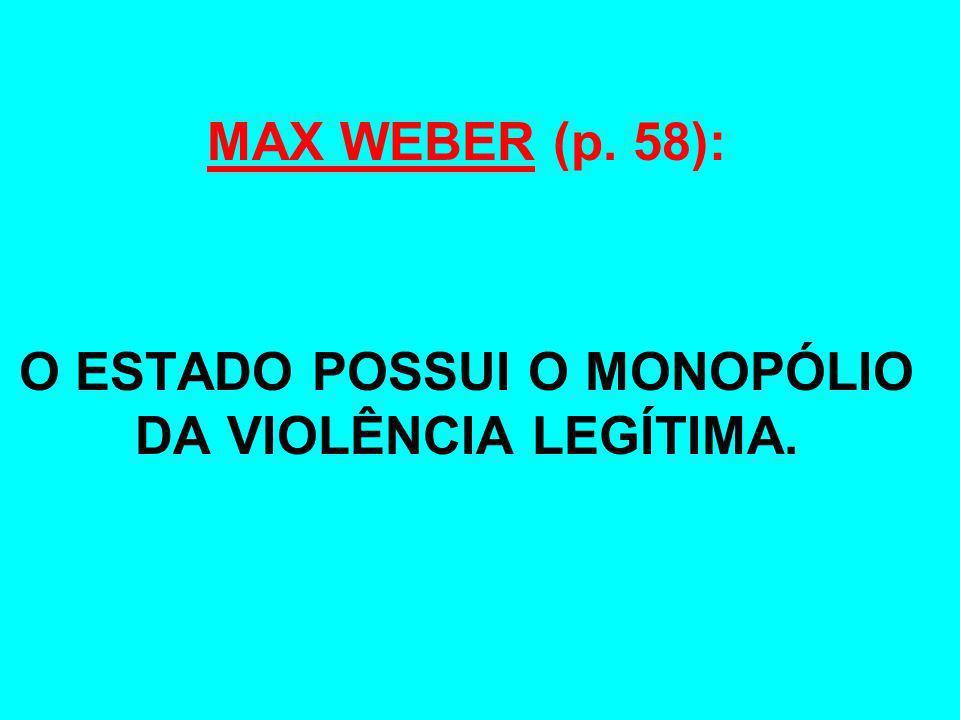 MAX WEBER (p. 58): O ESTADO POSSUI O MONOPÓLIO DA VIOLÊNCIA LEGÍTIMA.