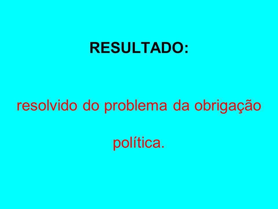 RESULTADO: resolvido do problema da obrigação política.