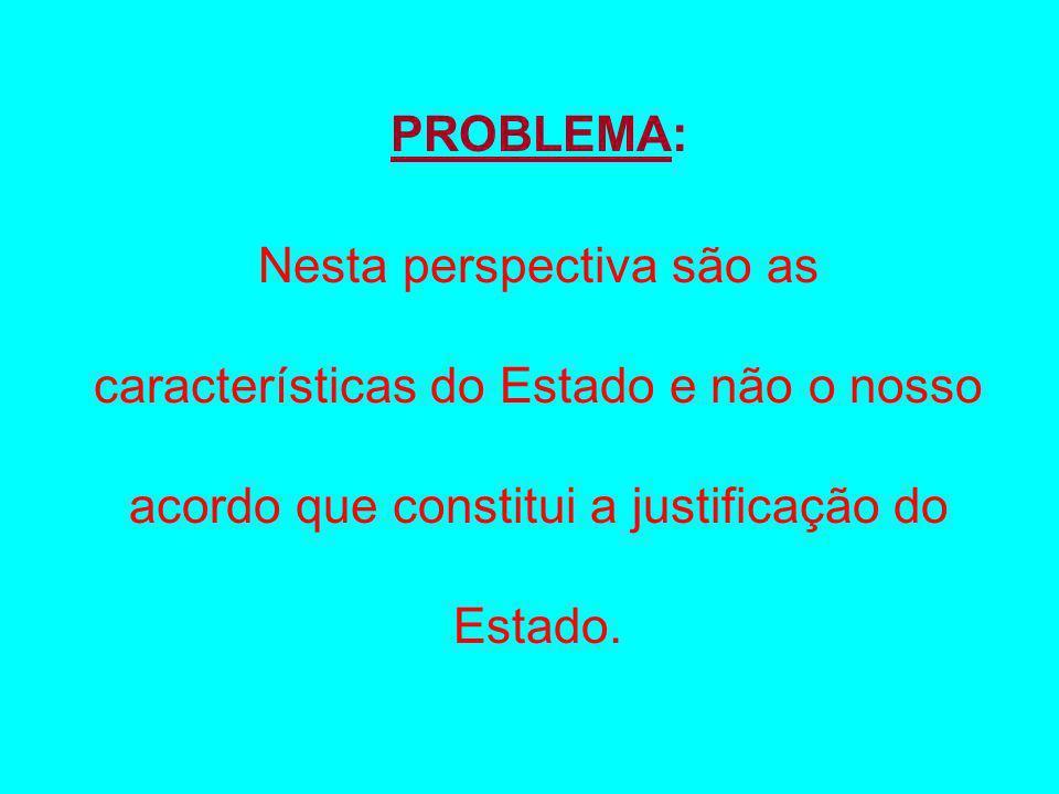 PROBLEMA:Nesta perspectiva são as características do Estado e não o nosso acordo que constitui a justificação do Estado.