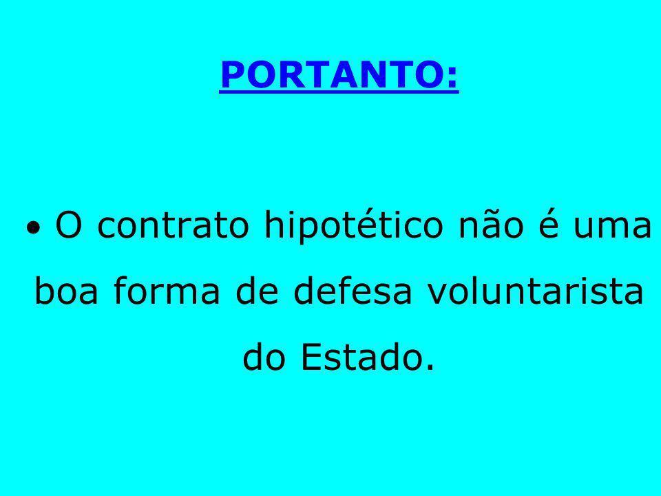 PORTANTO:  O contrato hipotético não é uma boa forma de defesa voluntarista do Estado.