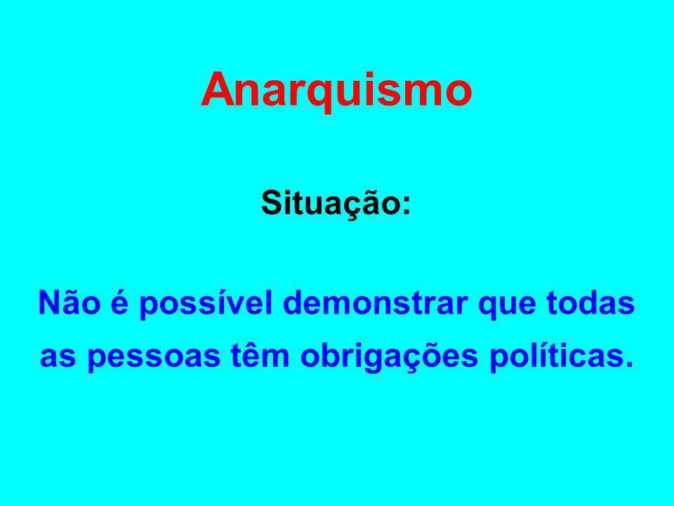 Anarquismo Situação: Não é possível demonstrar que todas as pessoas têm obrigações políticas.