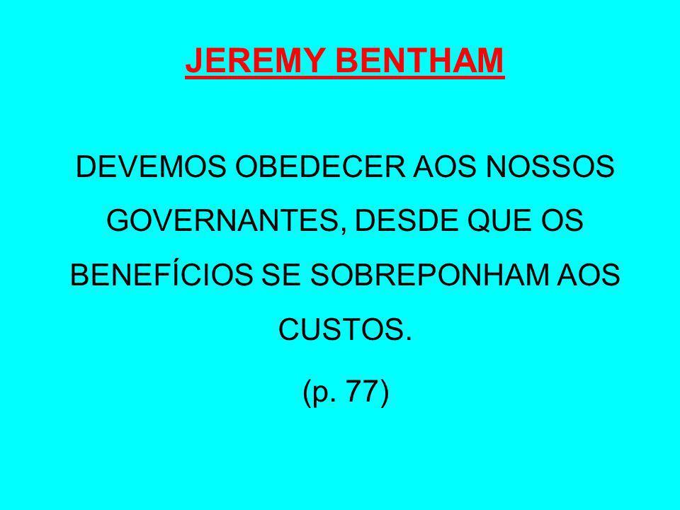 JEREMY BENTHAMDEVEMOS OBEDECER AOS NOSSOS GOVERNANTES, DESDE QUE OS BENEFÍCIOS SE SOBREPONHAM AOS CUSTOS.