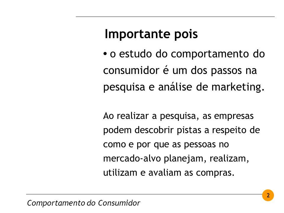Importante pois • o estudo do comportamento do consumidor é um dos passos na pesquisa e análise de marketing.
