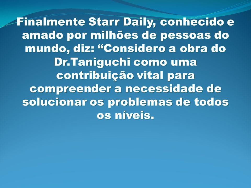 Finalmente Starr Daily, conhecido e amado por milhões de pessoas do mundo, diz: Considero a obra do Dr.Taniguchi como uma contribuição vital para compreender a necessidade de solucionar os problemas de todos os níveis.