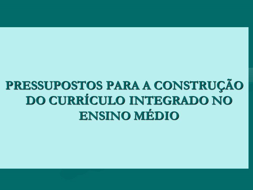 PRESSUPOSTOS PARA A CONSTRUÇÃO DO CURRÍCULO INTEGRADO NO ENSINO MÉDIO