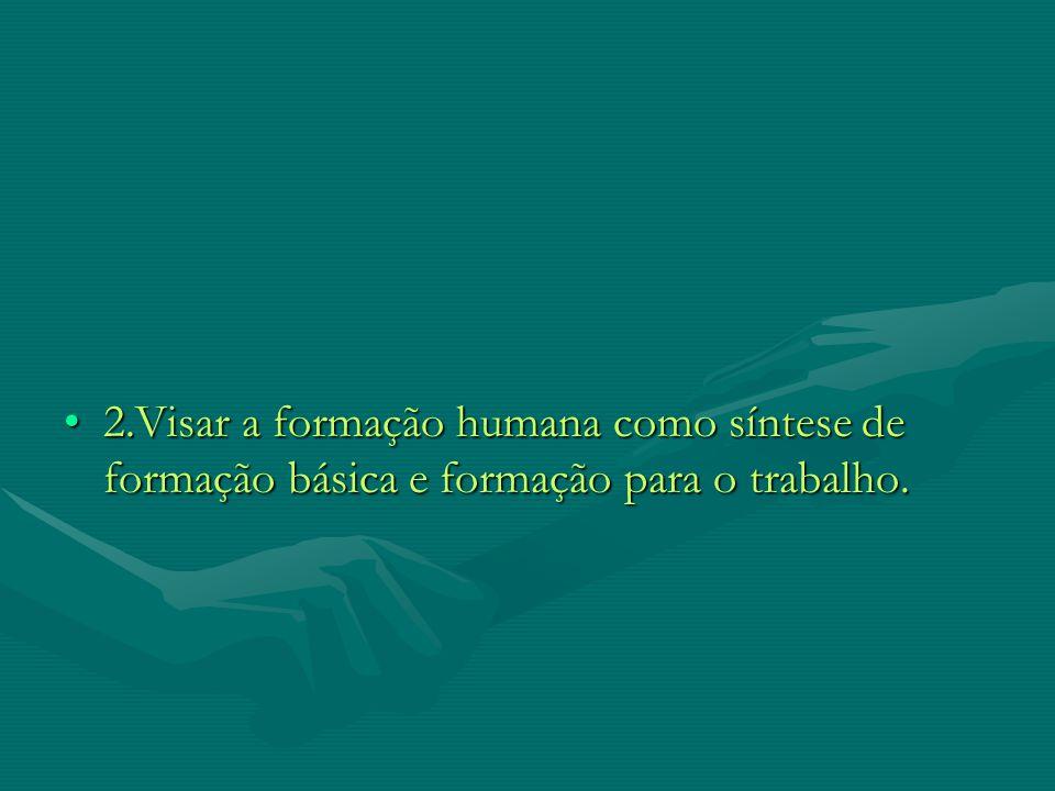 2.Visar a formação humana como síntese de formação básica e formação para o trabalho.