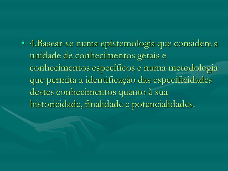 4.Basear-se numa epistemologia que considere a unidade de conhecimentos gerais e conhecimentos específicos e numa metodologia que permita a identificação das especificidades destes conhecimentos quanto à sua historicidade, finalidade e potencialidades.