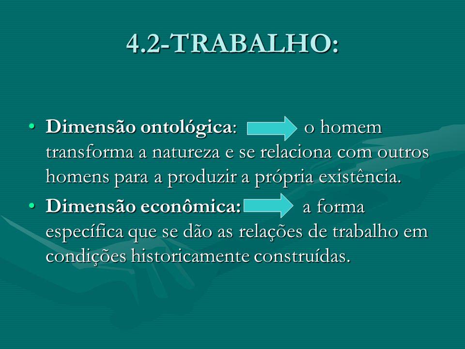 4.2-TRABALHO: Dimensão ontológica: o homem transforma a natureza e se relaciona com outros homens para a produzir a própria existência.