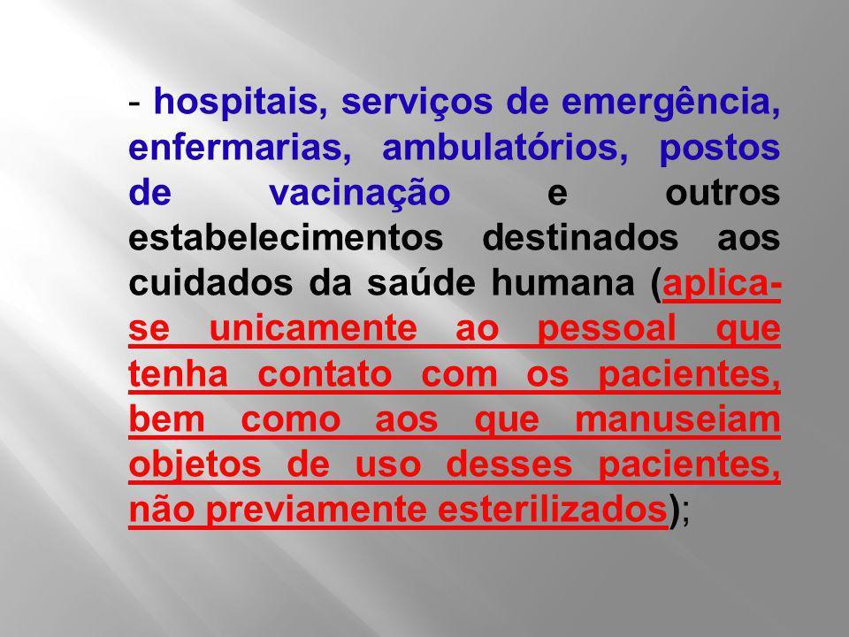 - hospitais, serviços de emergência, enfermarias, ambulatórios, postos de vacinação e outros estabelecimentos destinados aos cuidados da saúde humana (aplica-se unicamente ao pessoal que tenha contato com os pacientes, bem como aos que manuseiam objetos de uso desses pacientes, não previamente esterilizados);